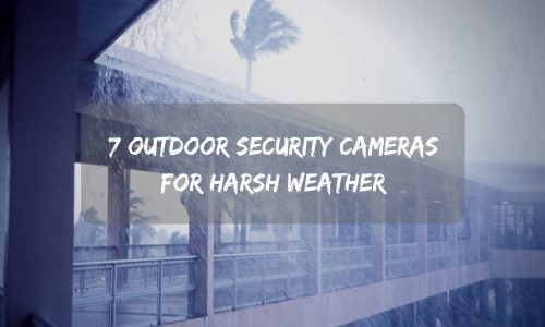 7 Outdoor Security Cameras for Harsh Weather