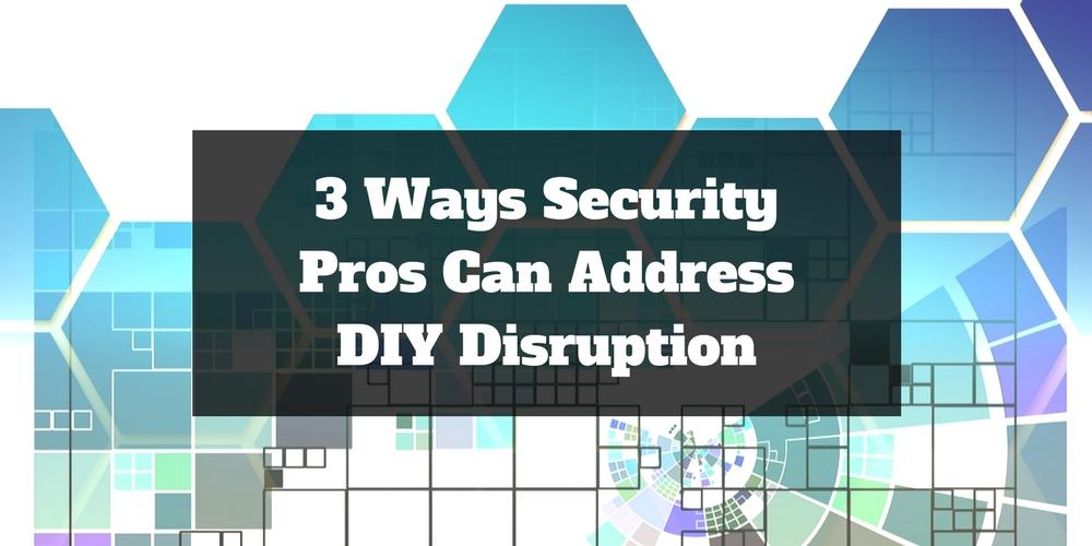 3 Ways Security Pros Can Address DIY Disruption