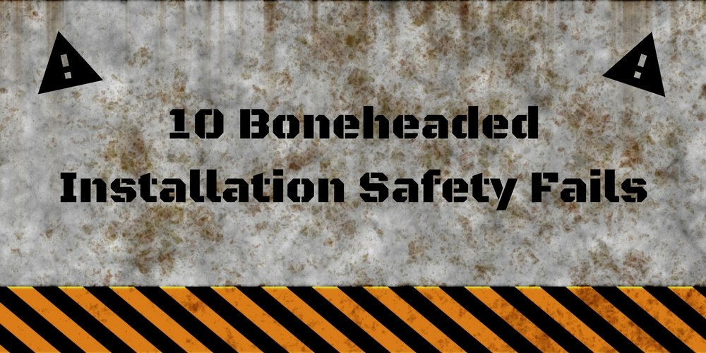 10 Boneheaded Installation Safety Fails