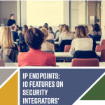 IP Endpoints: 10 Features on Security Integrators' Wish List