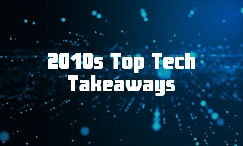 The Top Tech Takeaways From the 2010s