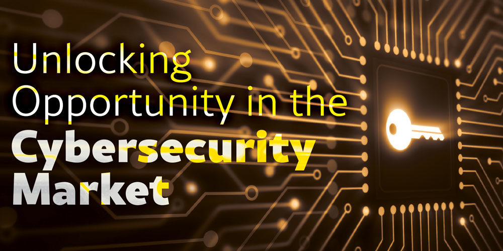 Unlocking Opportunity in the Cybersecurity Market